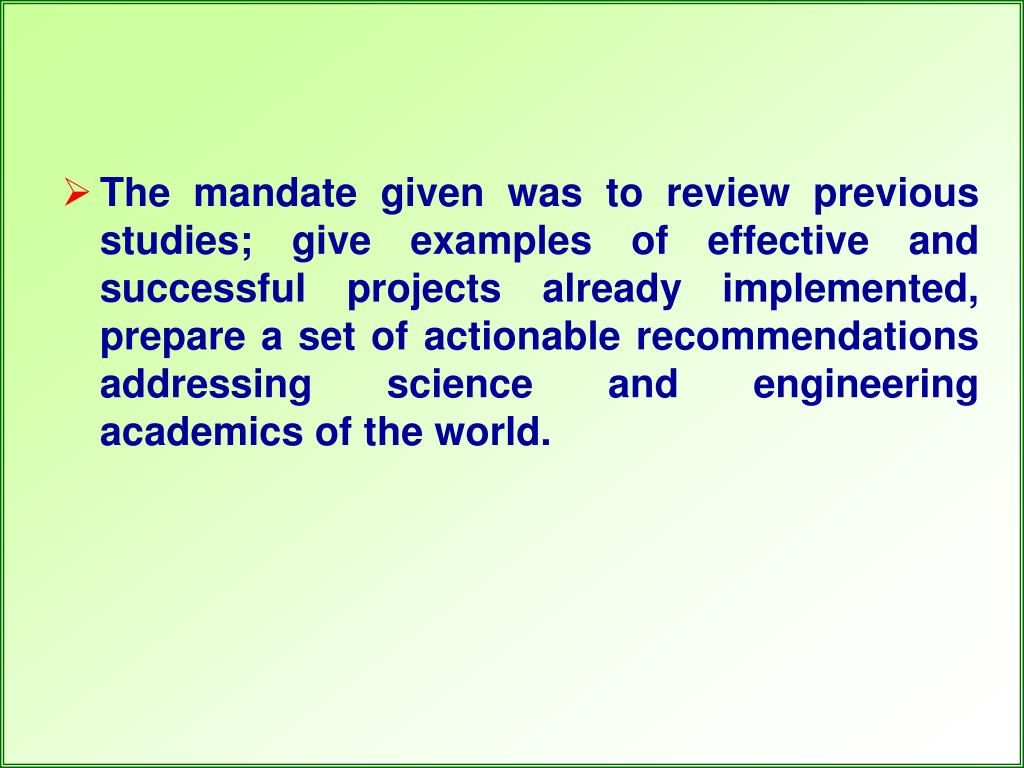 The mandate given was to review previous studies; give examples of effective and successful projects already implemented, prepare a set of actionable recommendations addressing science and engineering academics of the world.