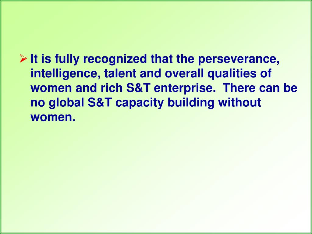 It is fully recognized that the perseverance, intelligence, talent and overall qualities of women and rich S&T enterprise. There can be no global S&T capacity building without women.
