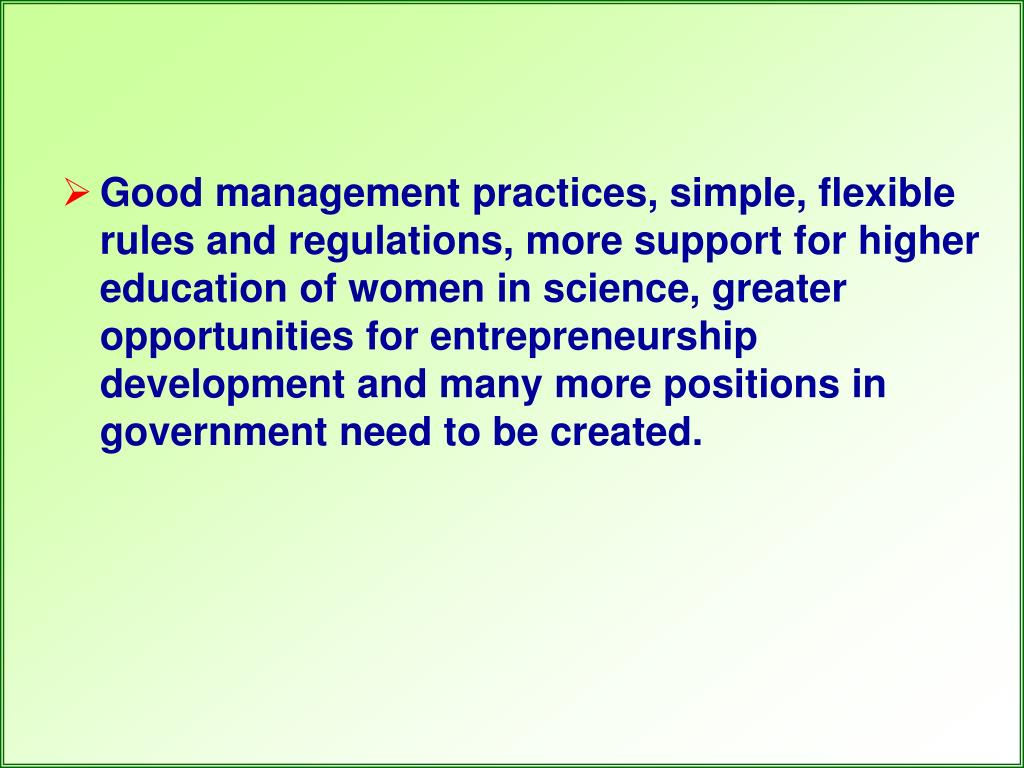 Good management practices, simple, flexible rules and regulations, more support for higher education of women in science, greater opportunities for entrepreneurship development and many more positions in government need to be created.