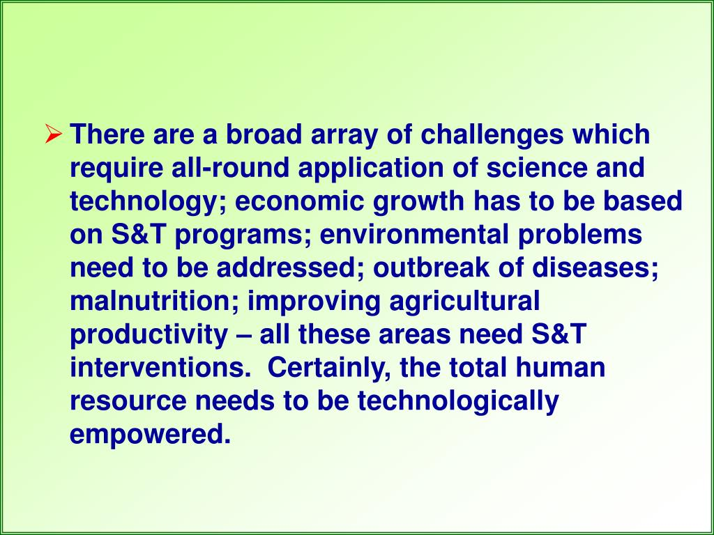 There are a broad array of challenges which require all-round application of science and technology; economic growth has to be based on S&T programs; environmental problems need to be addressed; outbreak of diseases; malnutrition; improving agricultural productivity – all these areas need S&T interventions. Certainly, the total human resource needs to be technologically empowered.