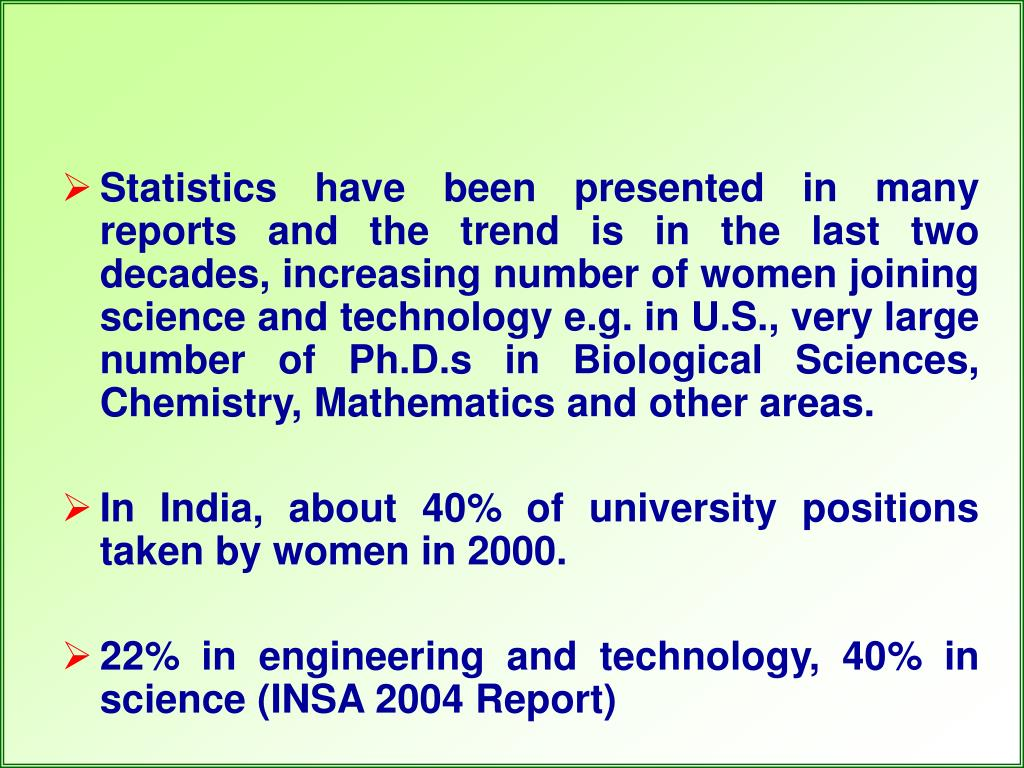 Statistics have been presented in many reports and the trend is in the last two decades, increasing number of women joining science and technology e.g. in U.S., very large number of Ph.D.s in Biological Sciences, Chemistry, Mathematics and other areas.
