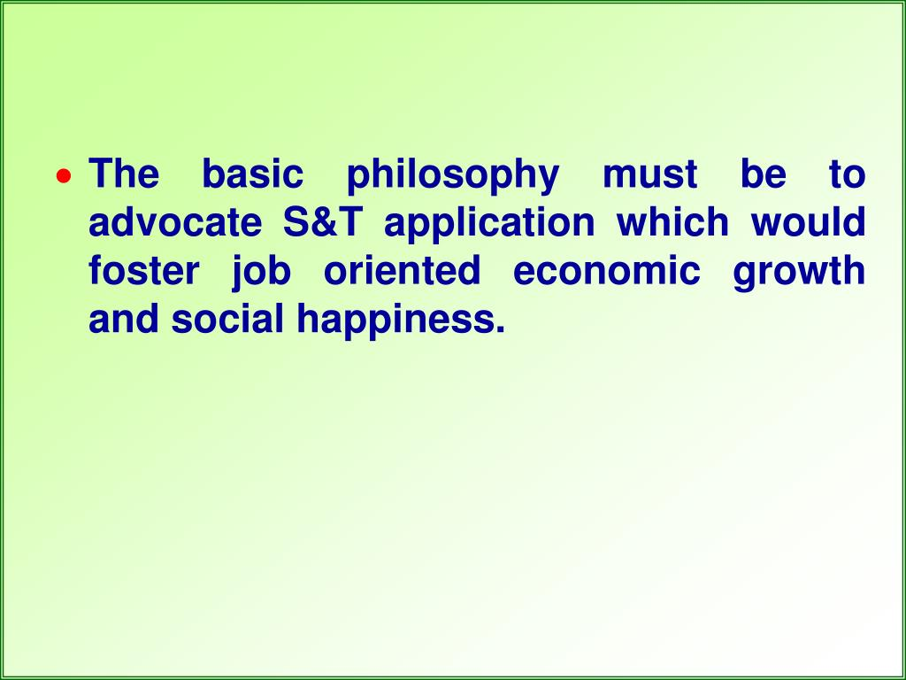 The basic philosophy must be to advocate S&T application which would foster job oriented economic growth and social happiness.