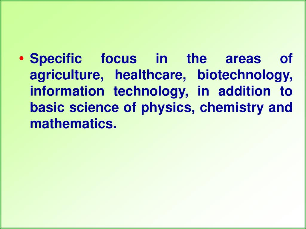 Specific focus in the areas of agriculture, healthcare, biotechnology, information technology, in addition to basic science of physics, chemistry and mathematics.