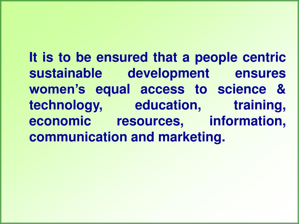 It is to be ensured that a people centric sustainable development ensures women's equal access to science & technology, education, training, economic resources, information, communication and marketing.