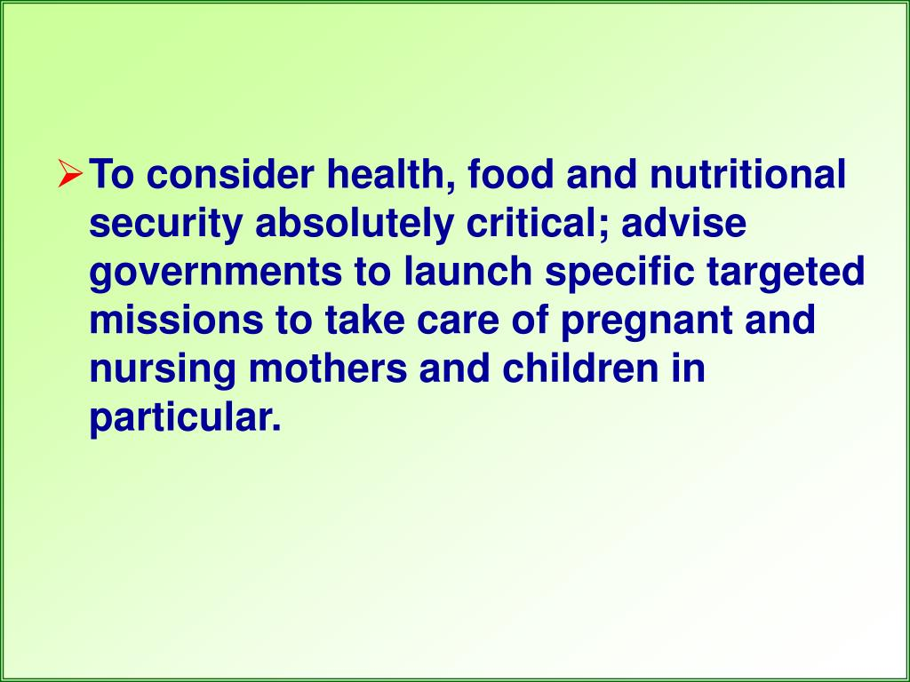 To consider health, food and nutritional security absolutely critical; advise governments to launch specific targeted missions to take care of pregnant and nursing mothers and children in particular.