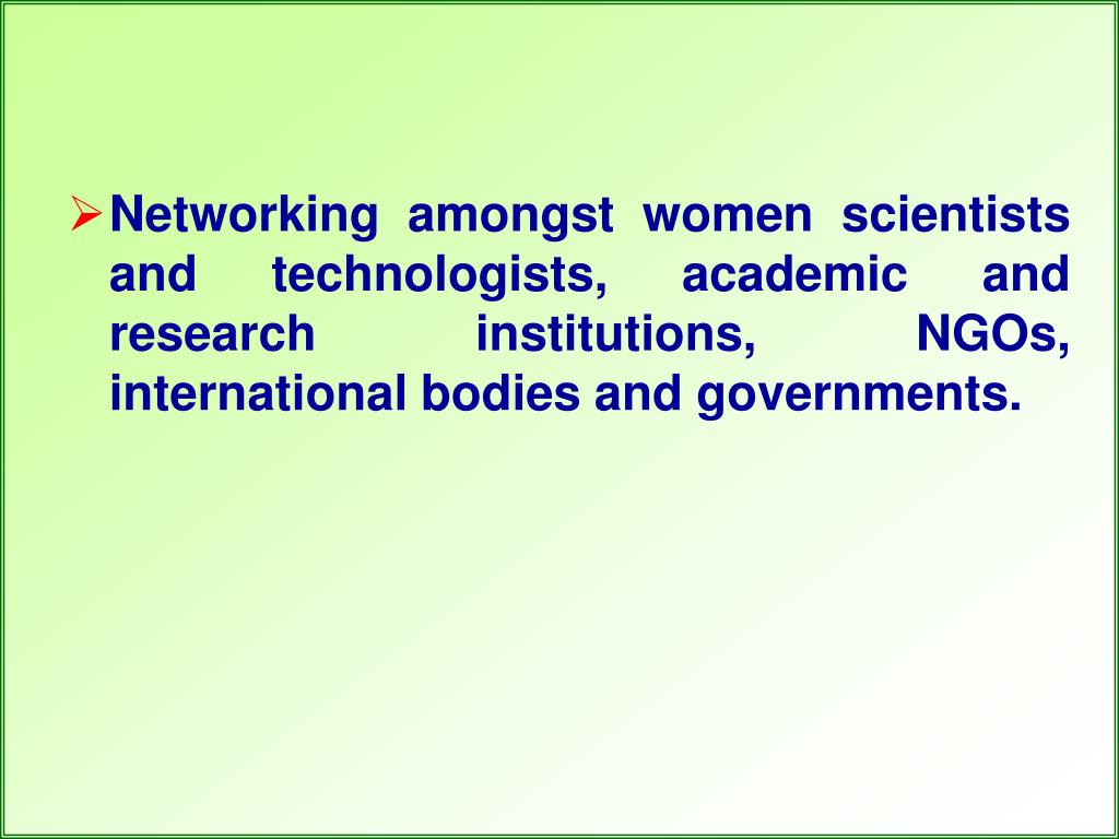 Networking amongst women scientists and technologists, academic and research institutions, NGOs, international bodies and governments.
