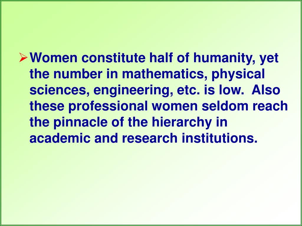 Women constitute half of humanity, yet the number in mathematics, physical sciences, engineering, etc. is low.  Also these professional women seldom reach the pinnacle of the hierarchy in academic and research institutions.