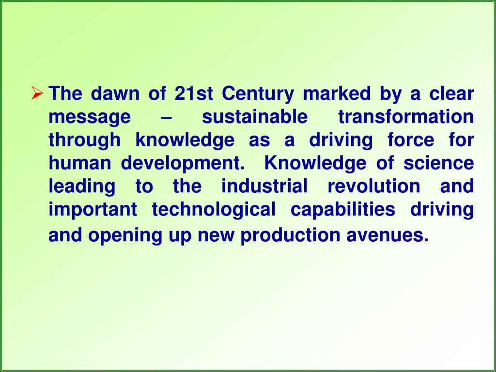 The dawn of 21st Century marked by a clear message – sustainable transformation through knowledge as a driving force for human development.  Knowledge of science leading to the industrial revolution and important technological capabilities driving and opening up new production avenues.
