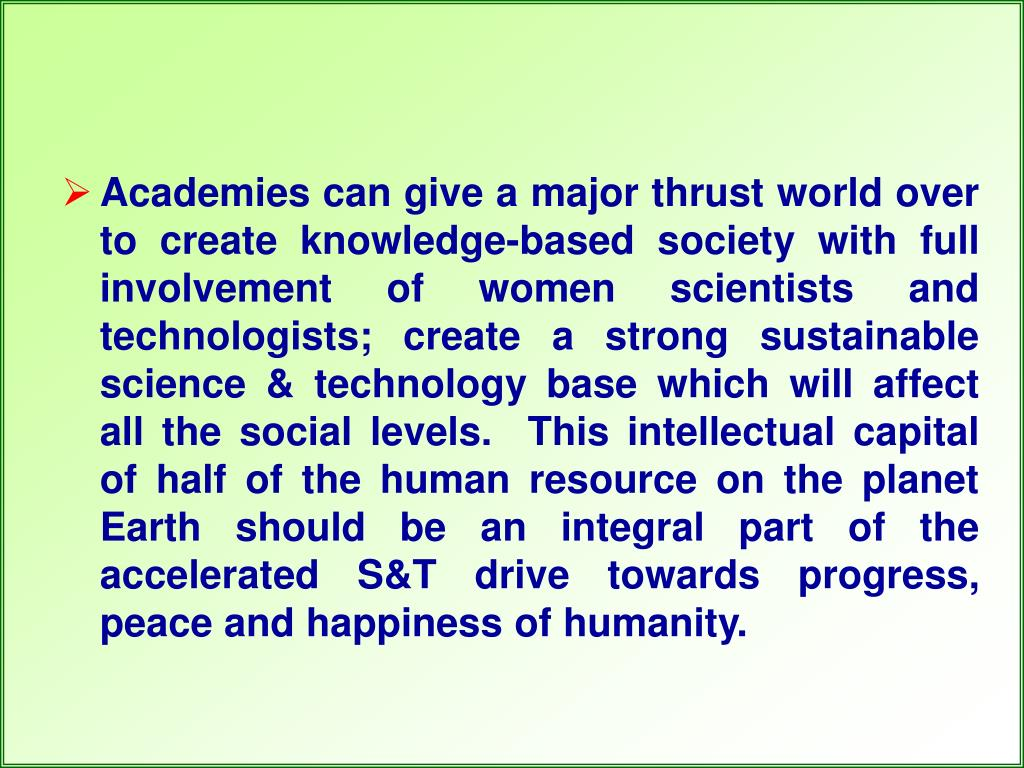 Academies can give a major thrust world over to create knowledge-based society with full involvement of women scientists and technologists; create a strong sustainable science & technology base which will affect all the social levels.  This intellectual capital of half of the human resource on the planet Earth should be an integral part of the accelerated S&T drive towards progress, peace and happiness of humanity.
