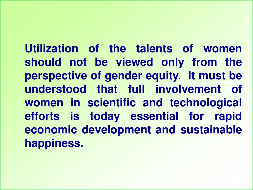 Utilization of the talents of women should not be viewed only from the perspective of gender equity.  It must be understood that full involvement of women in scientific and technological efforts is today essential for rapid economic development and sustainable happiness.