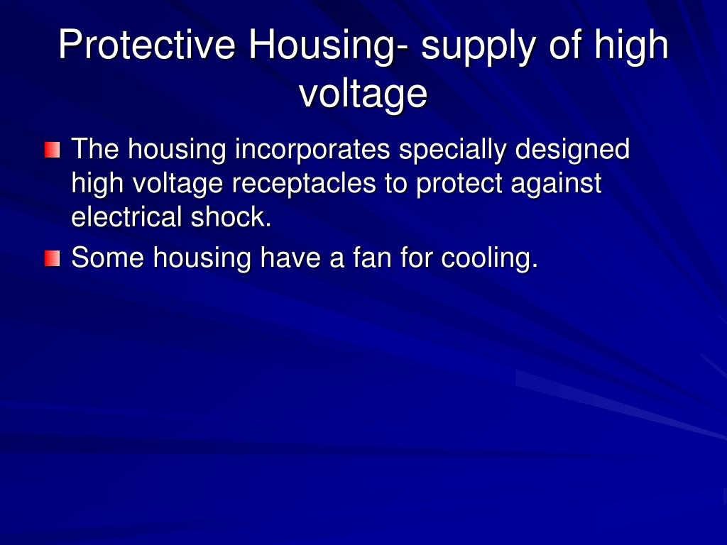 The housing incorporates specially designed high voltage receptacles to protect against electrical shock.
