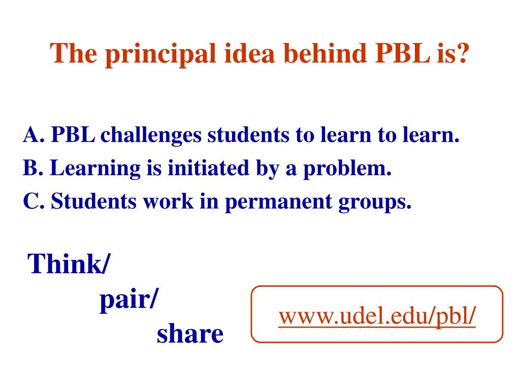 The principal idea behind PBL is?