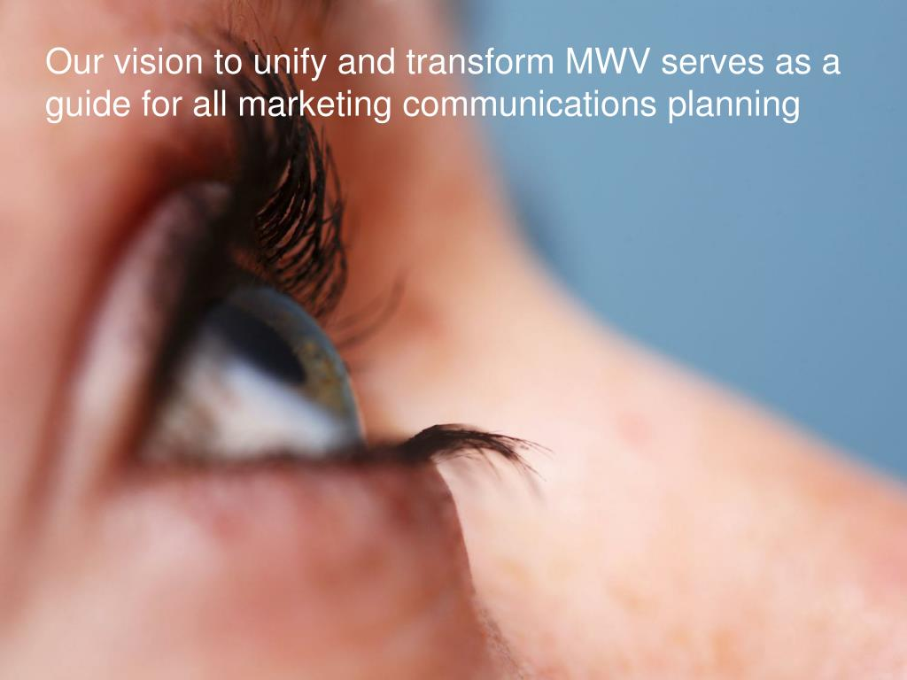 Our vision to unify and transform MWV serves as a guide for all marketing communications planning