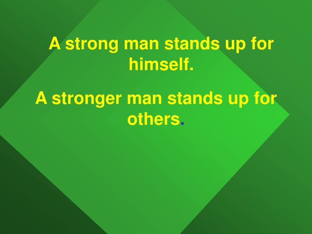 A stronger man stands up for others