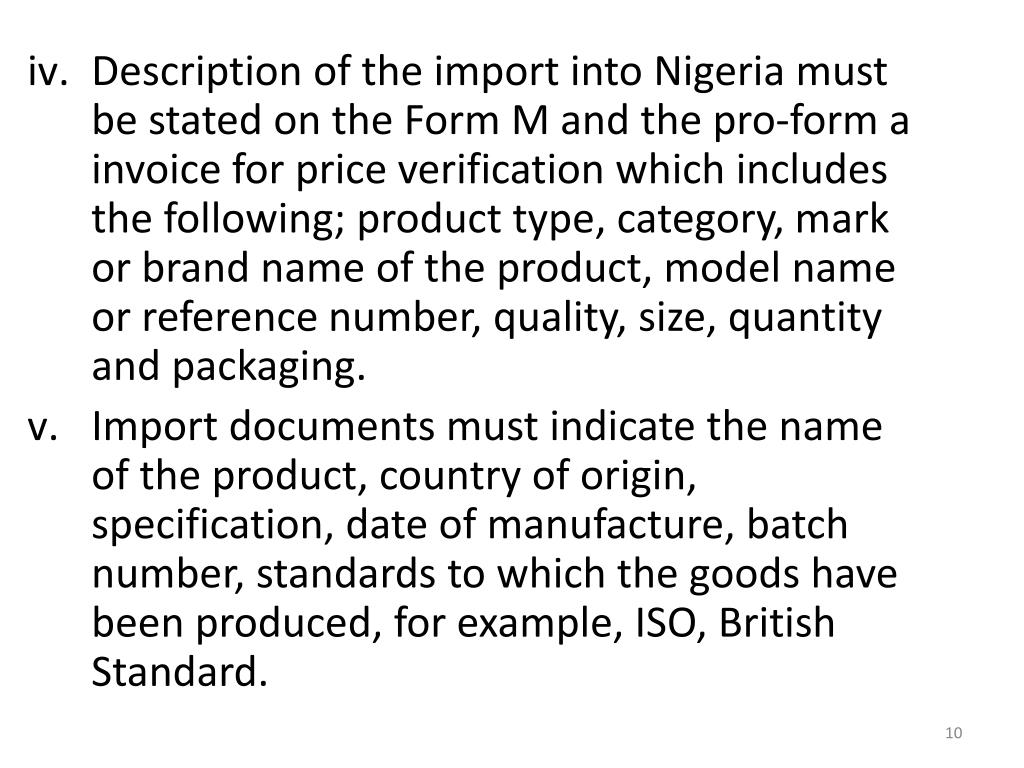 Description of the import into Nigeria must be stated on the Form M and the pro-form a invoice for price verification which includes the following; product type, category, mark or brand name of the product, model name or reference number, quality, size, quantity and packaging.