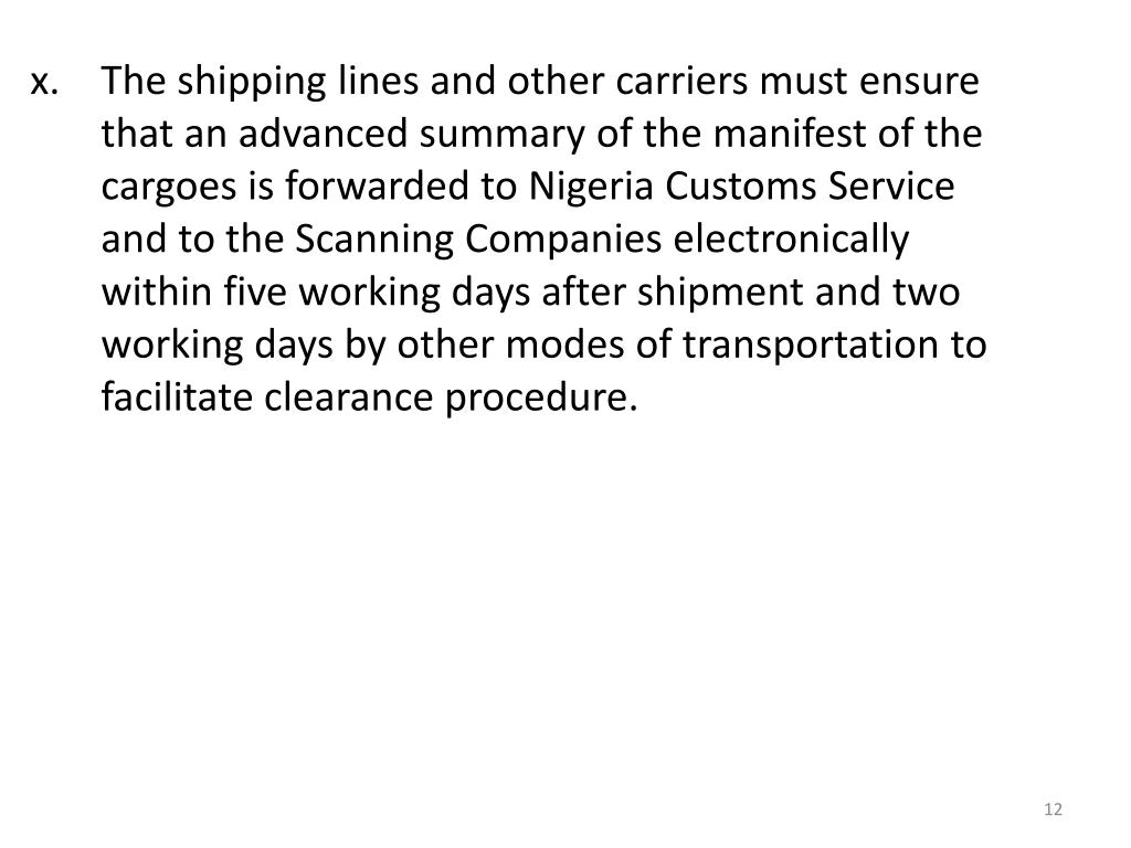The shipping lines and other carriers must ensure that an advanced summary of the manifest of the cargoes is forwarded to Nigeria Customs Service and to the Scanning Companies electronically within five working days after shipment and two working days by other modes of transportation to facilitate clearance procedure.