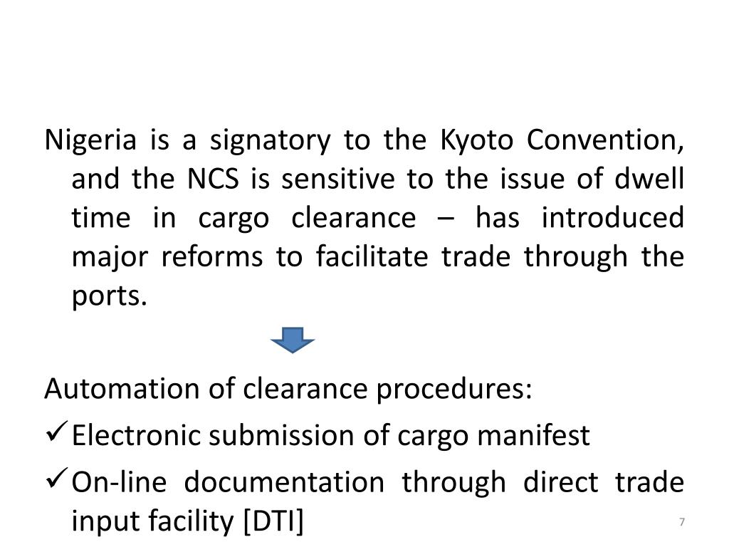 Nigeria is a signatory to the Kyoto Convention, and the NCS is sensitive to the issue of dwell time in cargo clearance – has introduced major reforms to facilitate trade through the ports.