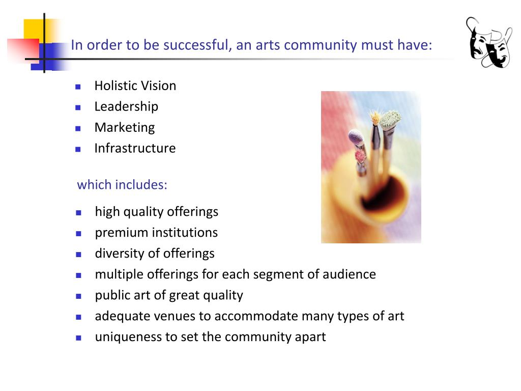 In order to be successful, an arts community must have: