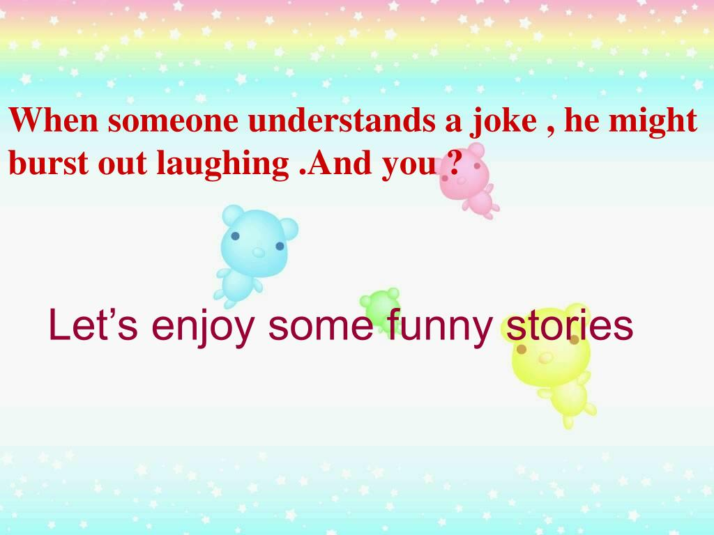 When someone understands a joke , he might