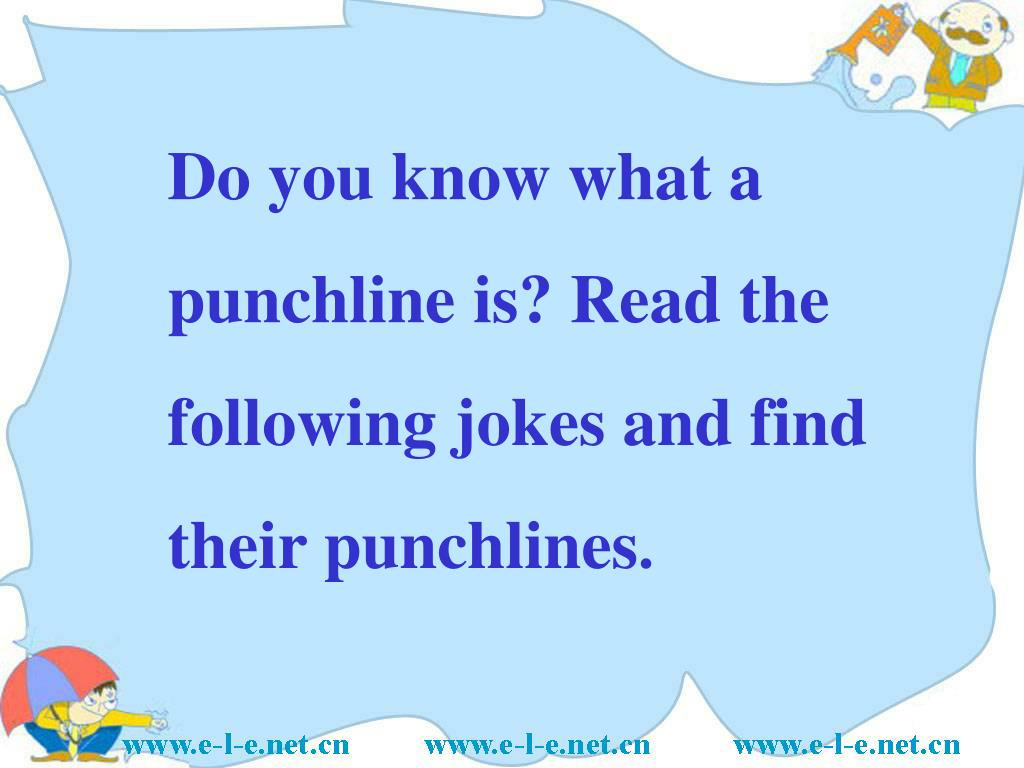 Do you know what a punchline is? Read the following jokes and find their punchlines