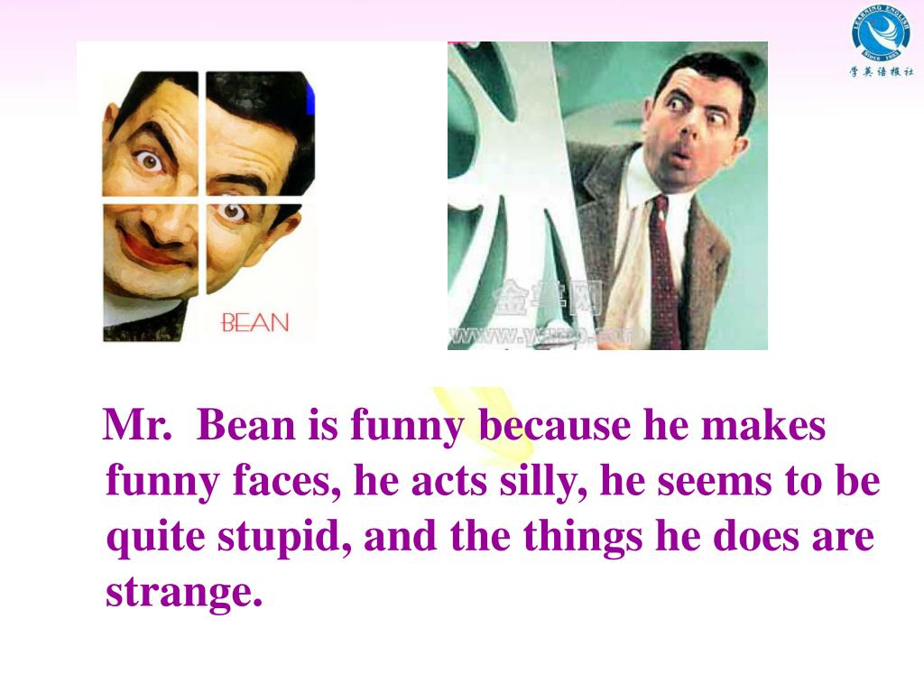 Mr.  Bean is funny because he makes  funny faces, he acts silly, he seems to be quite stupid, and the things he does are strange.