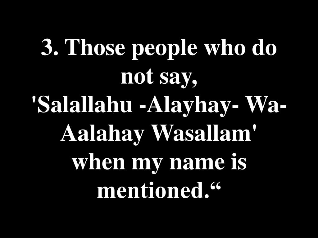 3. Those people who do not say,               'Salallahu -Alayhay- Wa-Aalahay Wasallam'