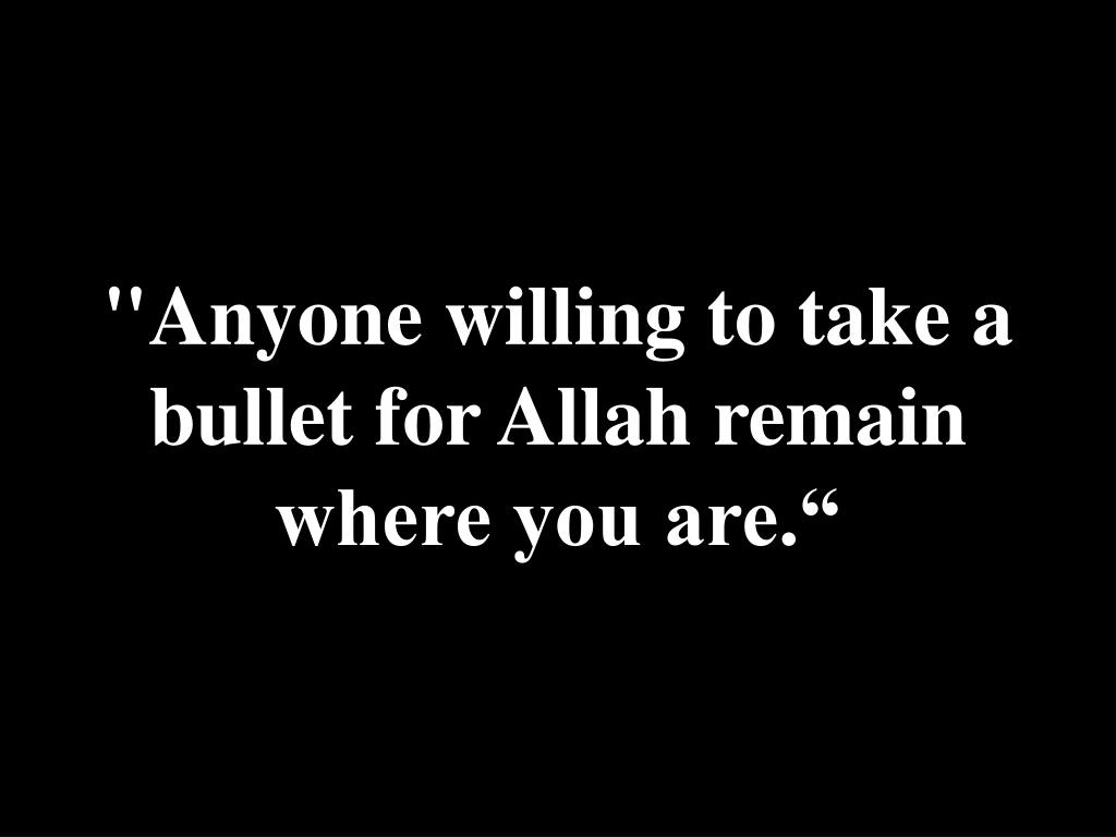 """Anyone willing to take a bullet for Allah remain where you are."""
