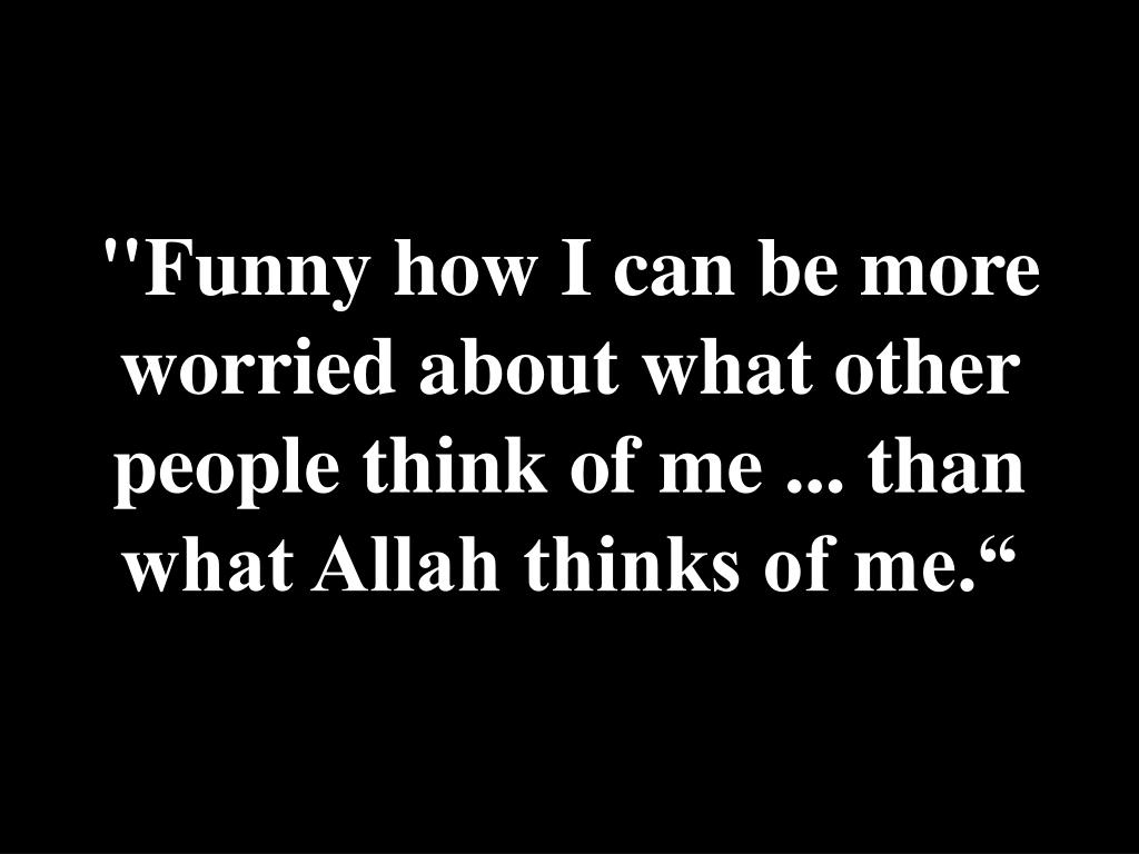 """Funny how I can be more worried about what other people think of me ... than what Allah thinks of me."""