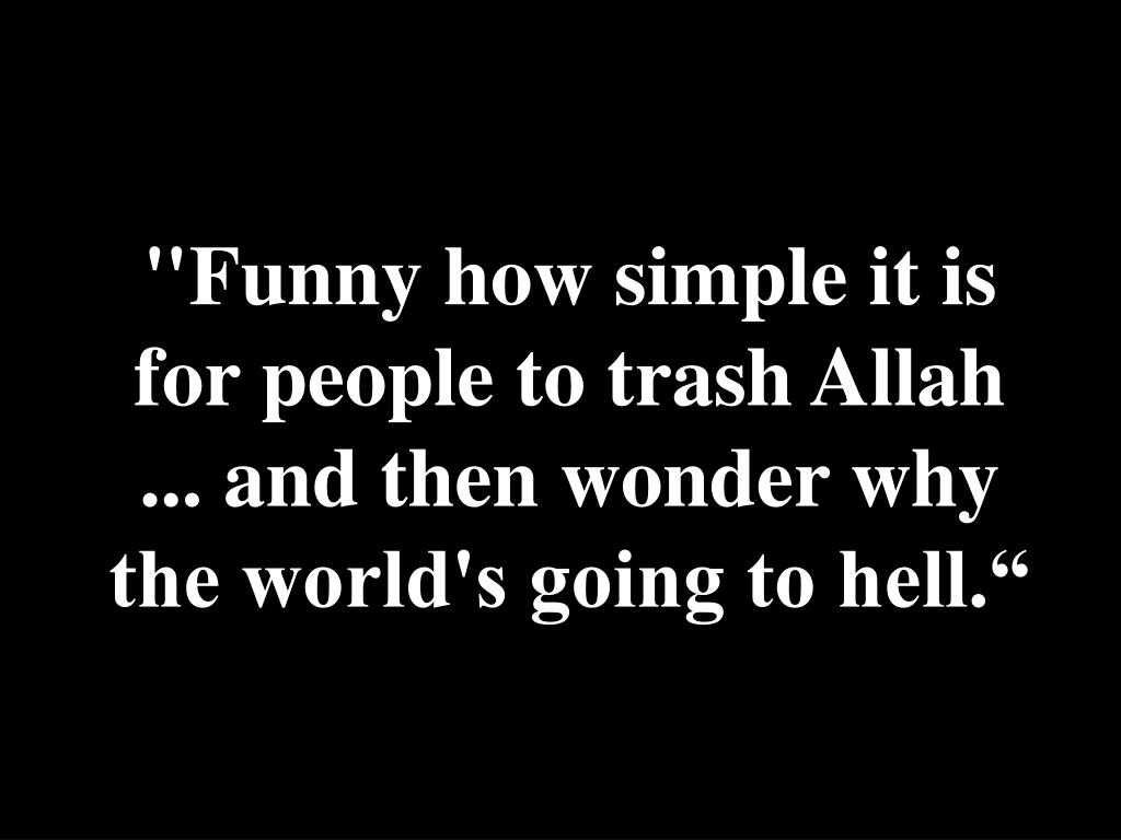 """Funny how simple it is for people to trash Allah ... and then wonder why the world's going to hell."""