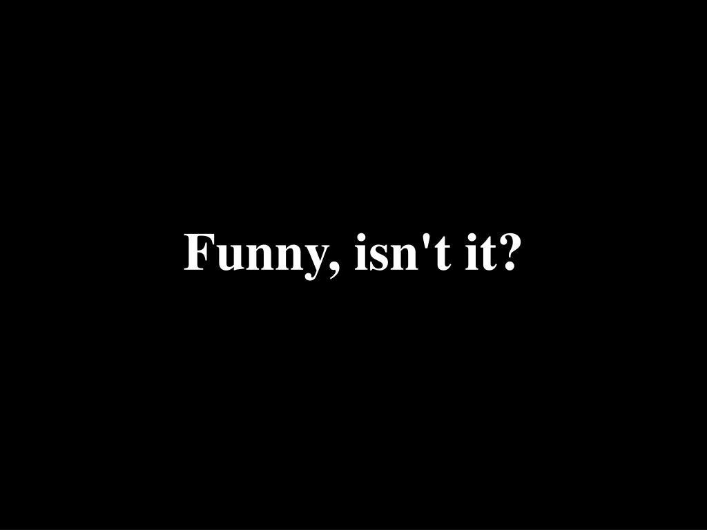 Funny, isn't it?