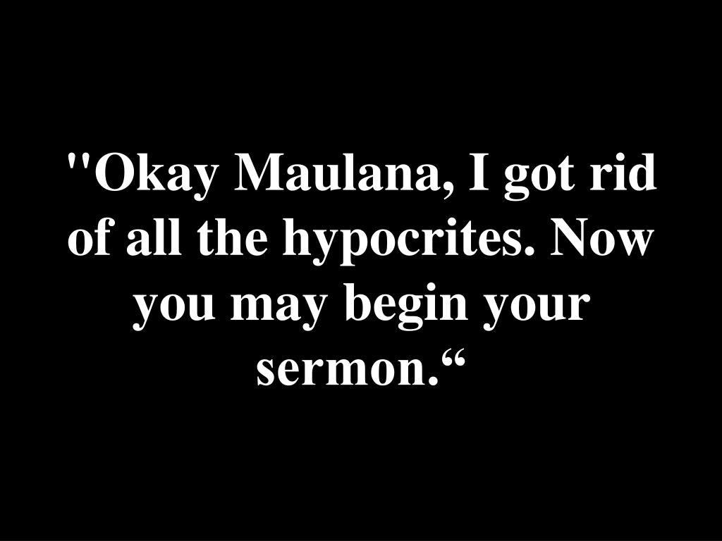 """Okay Maulana, I got rid of all the hypocrites. Now you may begin your sermon."""