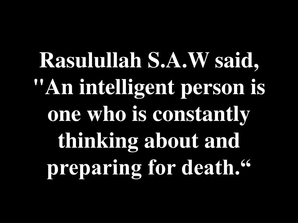 "Rasulullah S.A.W said, ""An intelligent person is one who is constantly thinking about and preparing for death."""