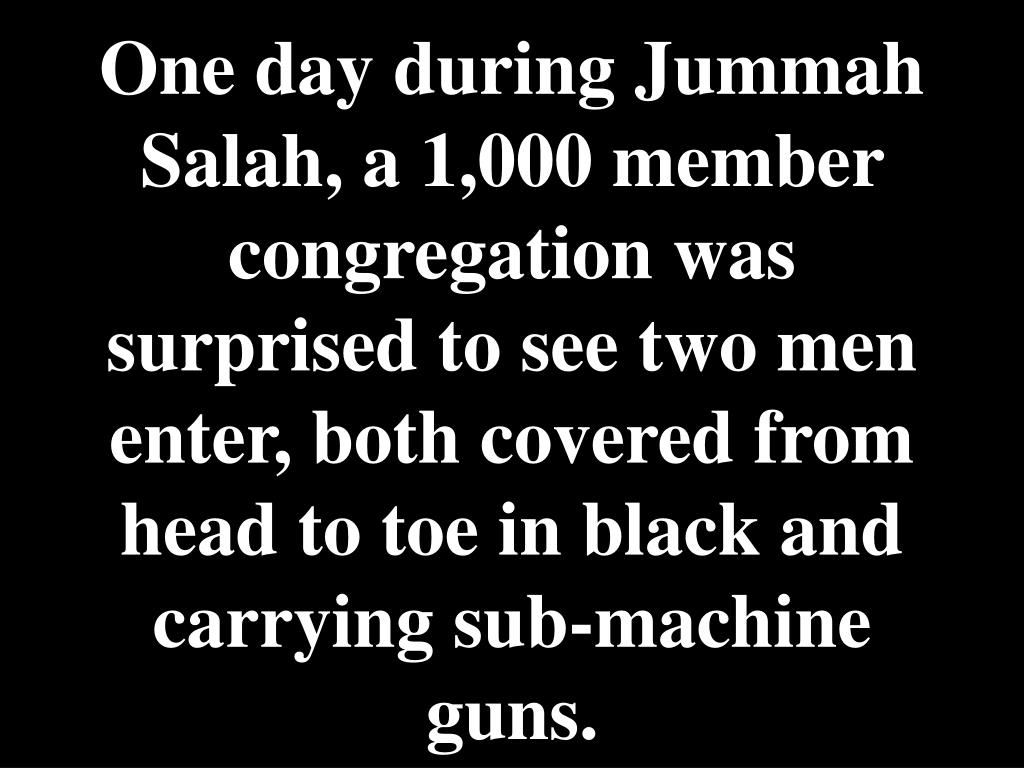 One day during Jummah Salah, a 1,000 member congregation was surprised to see two men enter, both covered from head to toe in black and carrying sub-machine guns.