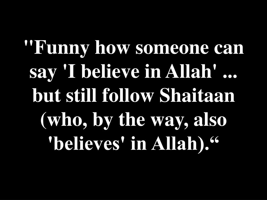 """Funny how someone can say 'I believe in Allah' ... but still follow Shaitaan (who, by the way, also 'believes' in Allah)."""