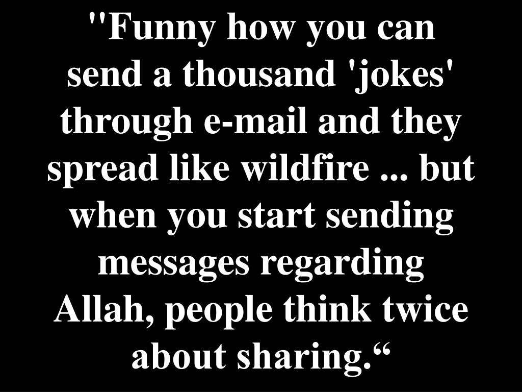 """Funny how you can send a thousand 'jokes' through e-mail and they spread like wildfire ... but when you start sending messages regarding Allah, people think twice about sharing."""