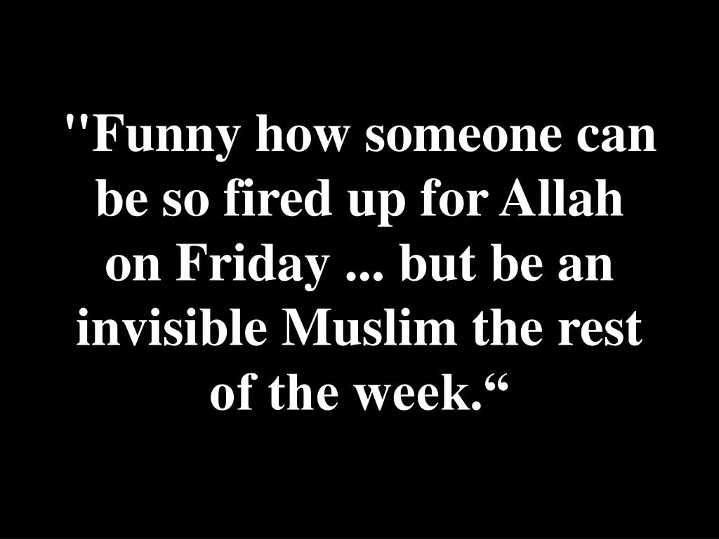 """Funny how someone can be so fired up for Allah on Friday ... but be an invisible Muslim the rest of the week."""