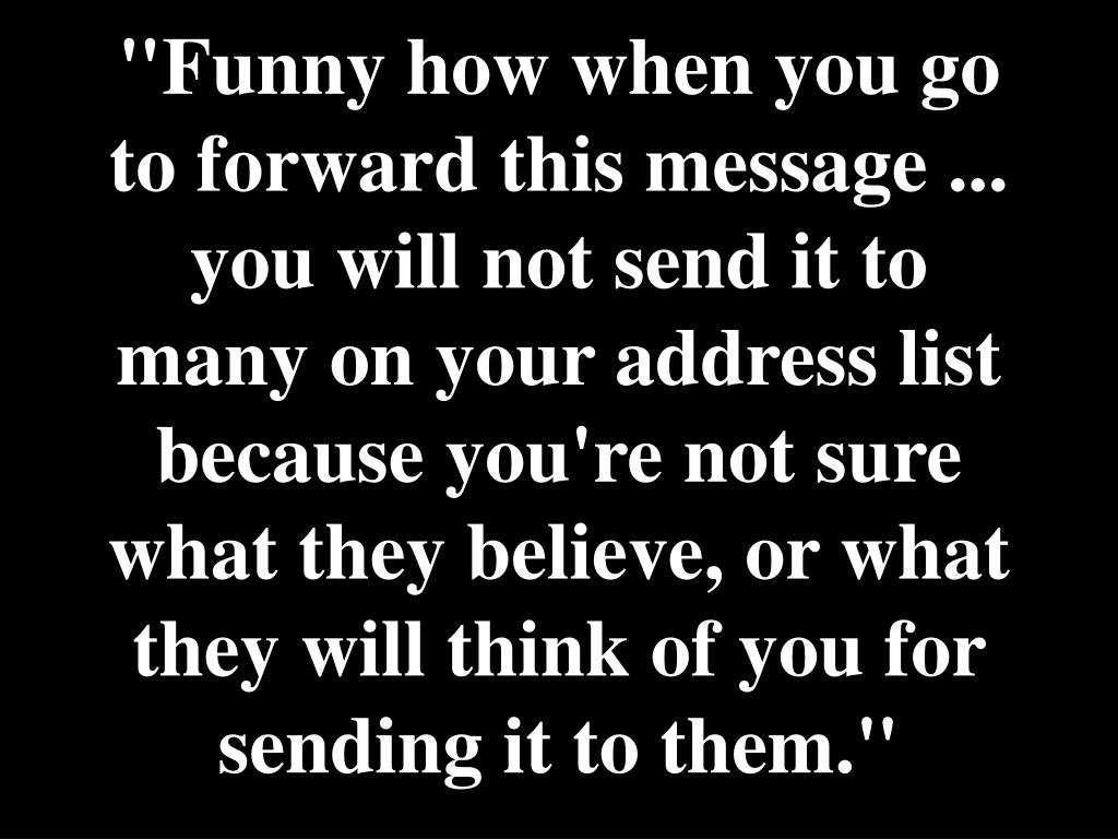 """Funny how when you go to forward this message ... you will not send it to many on your address list because you're not sure what they believe, or what they will think of you for sending it to them."""
