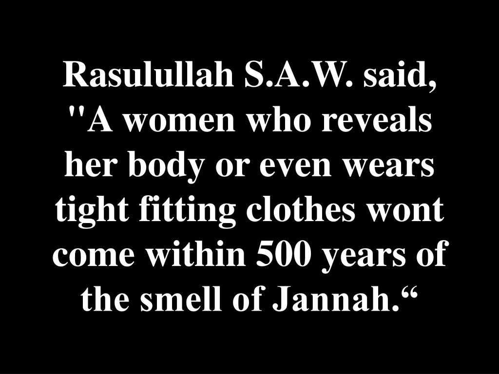 "Rasulullah S.A.W. said, ""A women who reveals her body or even wears tight fitting clothes wont come within 500 years of the smell of Jannah."""