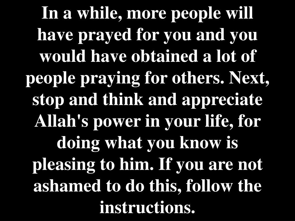 In a while, more people will have prayed for you and you would have obtained a lot of people praying for others. Next, stop and think and appreciate Allah's power in your life, for doing what you know is pleasing to him. If you are not ashamed to do this, follow the instructions.