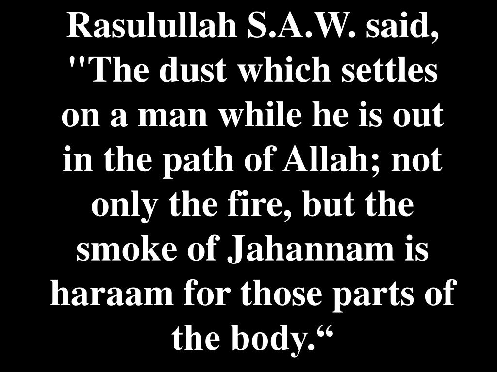 "Rasulullah S.A.W. said, ""The dust which settles on a man while he is out in the path of Allah; not only the fire, but the smoke of Jahannam is haraam for those parts of the body."""
