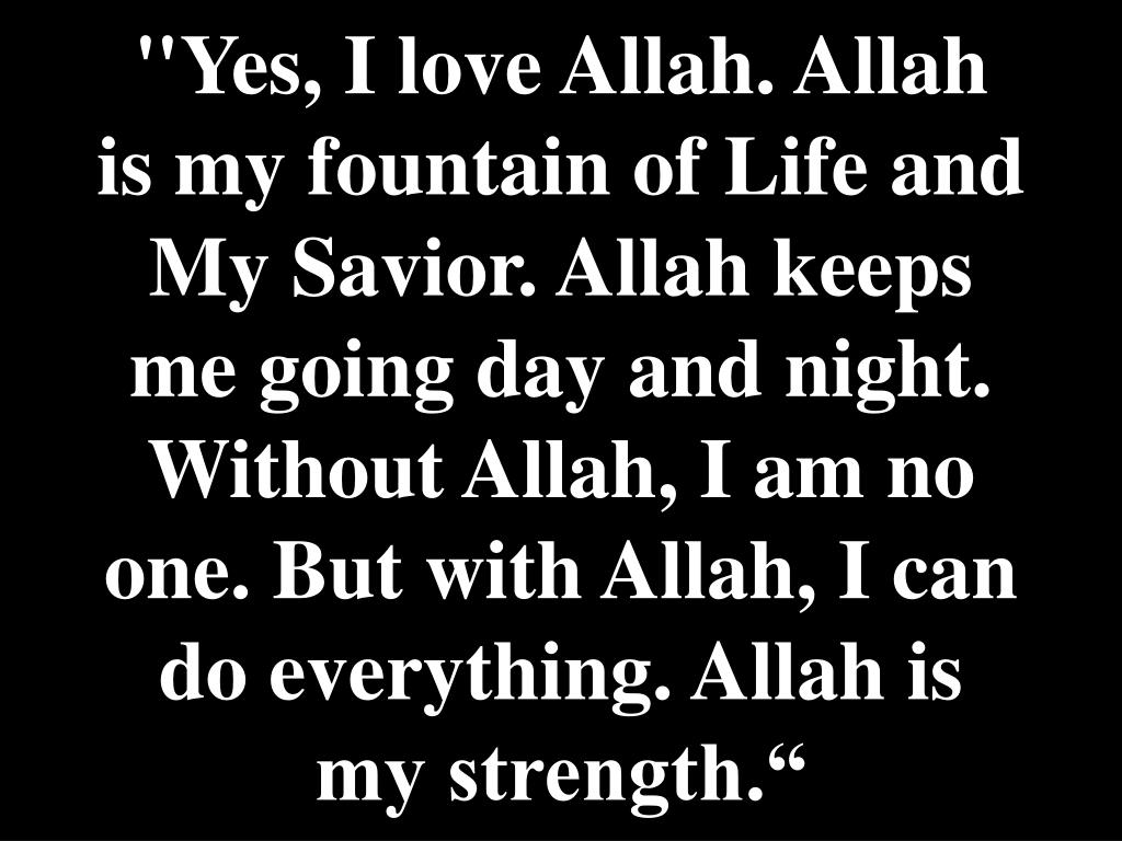 """Yes, I love Allah. Allah is my fountain of Life and My Savior. Allah keeps me going day and night. Without Allah, I am no one. But with Allah, I can do everything. Allah is my strength."""