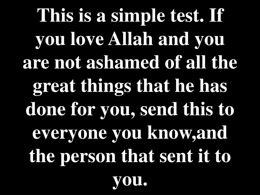 This is a simple test. If you love Allah and you are not ashamed of all the great things that he has done for you, send this to everyone you know,and the person that sent it to you.