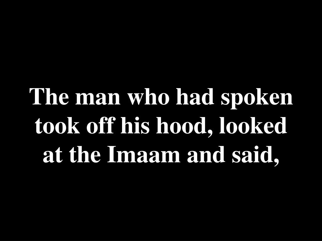 The man who had spoken took off his hood, looked at the Imaam and said,