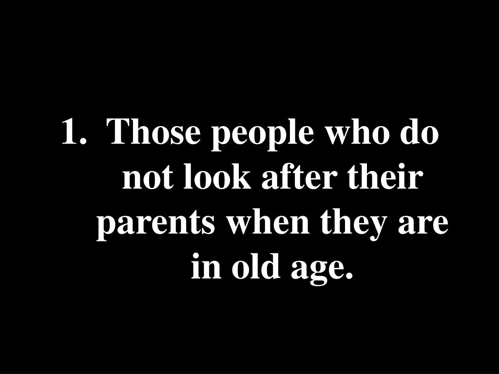 Those people who do not look after their parents when they are in old age.