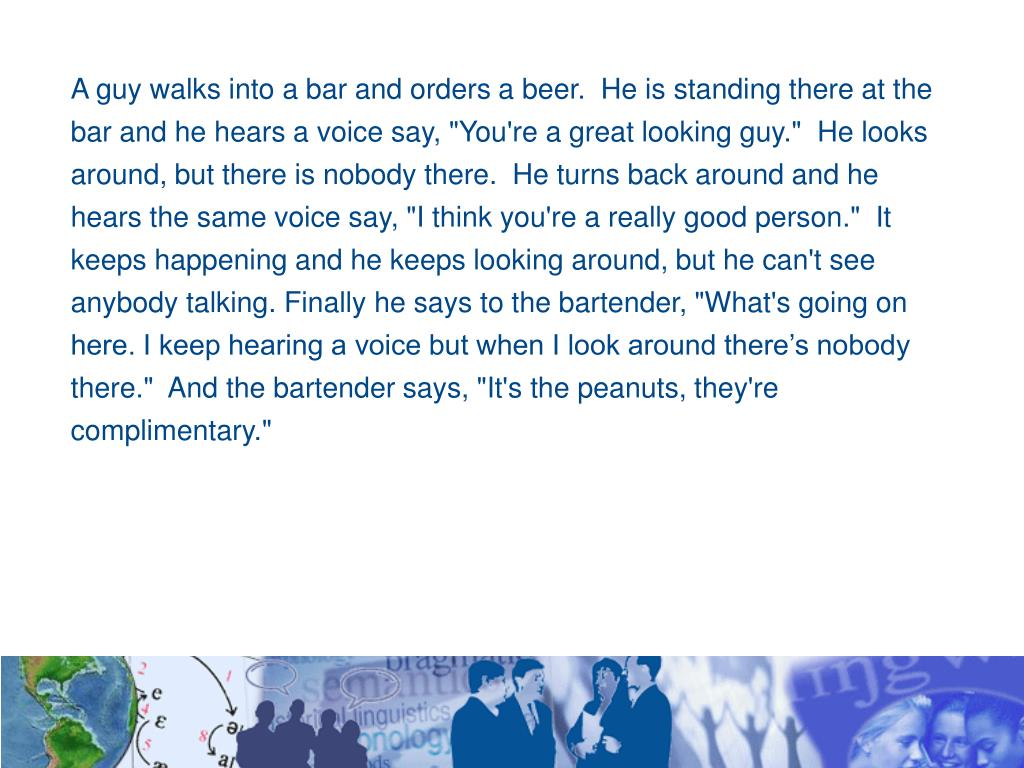 "A guy walks into a bar and orders a beer.  He is standing there at the bar and he hears a voice say, ""You're a great looking guy.""  He looks around, but there is nobody there.  He turns back around and he hears the same voice say, ""I think you're a really good person.""  It keeps happening and he keeps looking around, but he can't see anybody talking. Finally he says to the bartender, ""What's going on here. I keep hearing a voice but when I look around there's nobody there.""  And the bartender says, ""It's the peanuts, they're complimentary."""