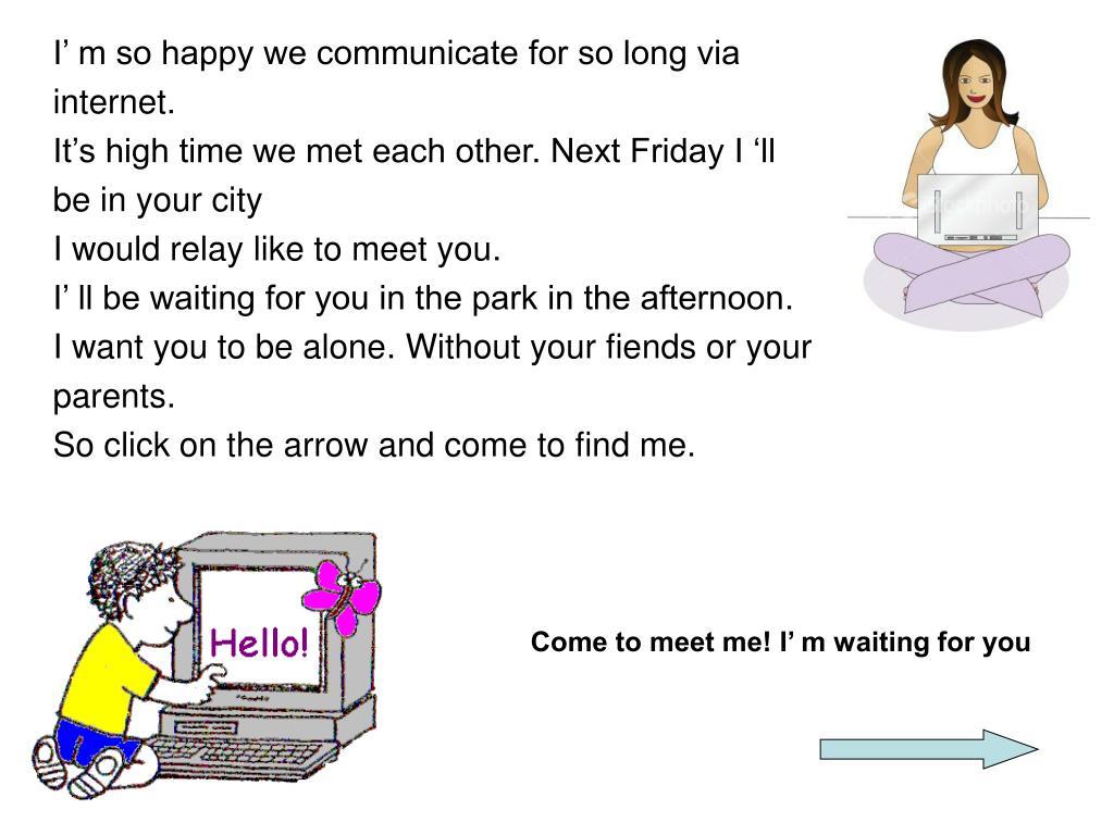 I' m so happy we communicate for so long via internet.