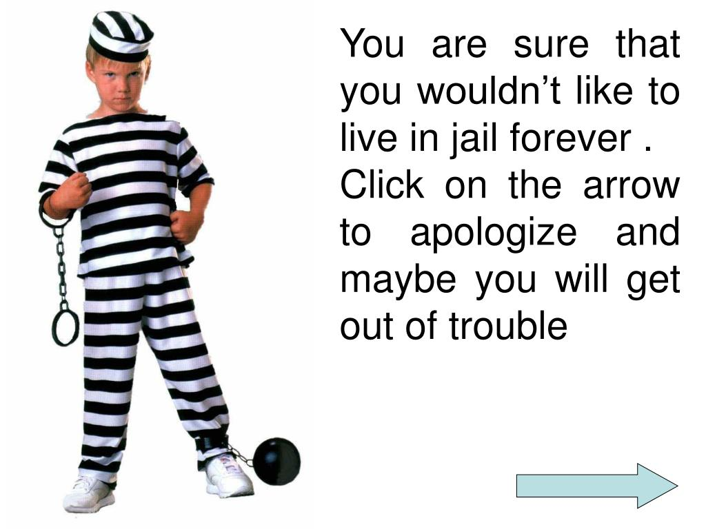 You are sure that you wouldn't like to live in jail forever