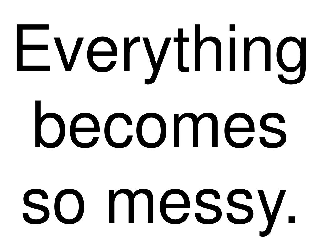 Everything becomes so messy.