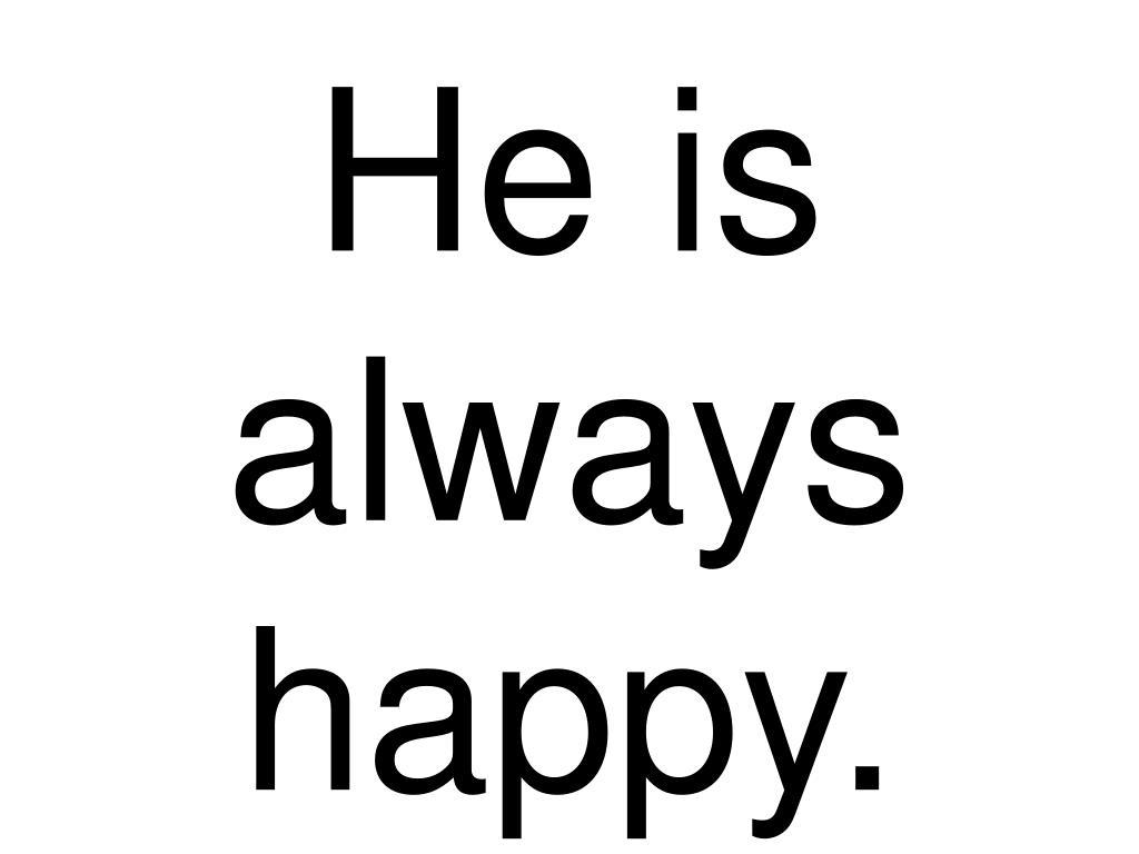 He is always happy.