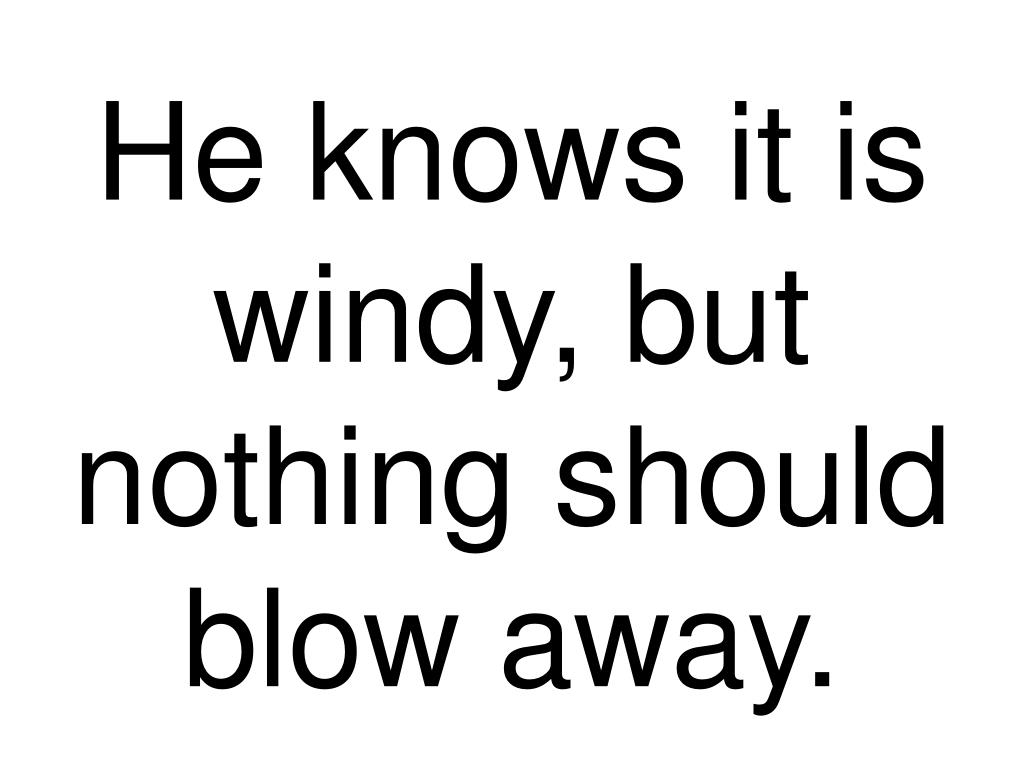 He knows it is windy, but nothing should blow away.